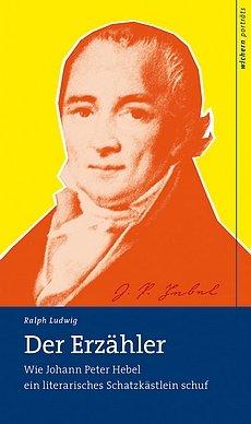 Ralph Ludwig: Der Erzähler - Wie Johann Peter Hebel ein literarisches Schatzkästlein schuf