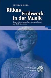 Jessica Riemer: Rilkes Frühwerk in der Musik - Rezeptionsgeschichtliche Untersuchungen zur Todesthematik, Universitätsverlag Winter