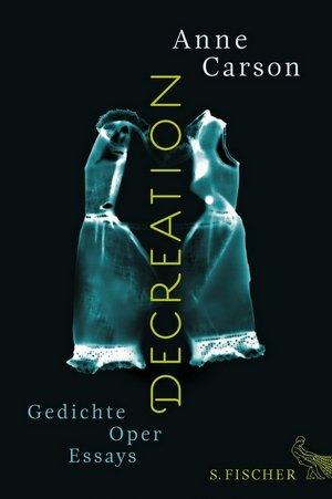 Anne Carson: Decreation - Gedichte, Oper, Essays (S. Fischer Verlag)